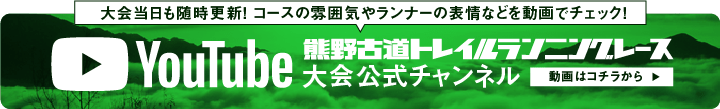 YouTube 熊野古道トレイルランニングレース大会公式チャンネル 動画はコチラから 大会当日も随時更新! コースの雰囲気やランナーの表情などを動画でチェック!